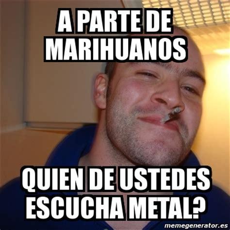 Memes De Marihuanos - meme greg a parte de marihuanos quien de ustedes escucha metal 1576192