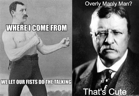 Manly Meme - overly manly man nothing on theodore roosevelt that s cute know your meme