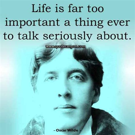 Life is far too important a thing ever to talk seriously about. 243+ Best Oscar Wilde Quotes | Love, Life, Women, Inspirational
