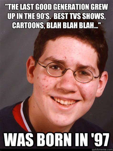 Generation Meme - quot the last good generation grew up in the 90 s best tvs shows cartoons blah blah blah quot was