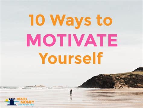 10 Ways to Motivate Yourself - Jordan Adler
