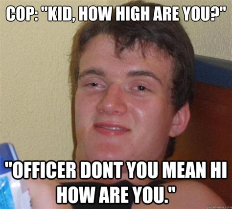 Hi Memes - cop quot kid how high are you quot quot officer dont you mean hi how are you quot 10 guy quickmeme