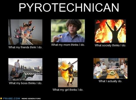 What I Do Meme - pyrotechnician what my friends think i do memes pinterest