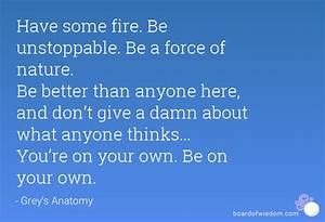 Have some fire. Be unstoppable. Be a force of nature. Be ...