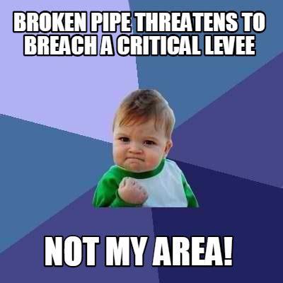 Meme Meme - meme creator broken pipe threatens to breach a critical levee not my area meme generator at