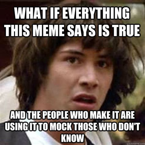 Everything Meme - what if everything this meme says is true and the people