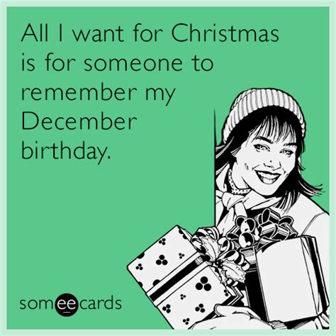 E Card Memes - all i want for christmas is for someone to remember my december birthday christmas season ecard