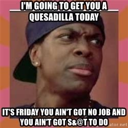 Friday Smokey Meme - smokey from friday the movie i m going to get you a quesadilla today it s friday you ain t got