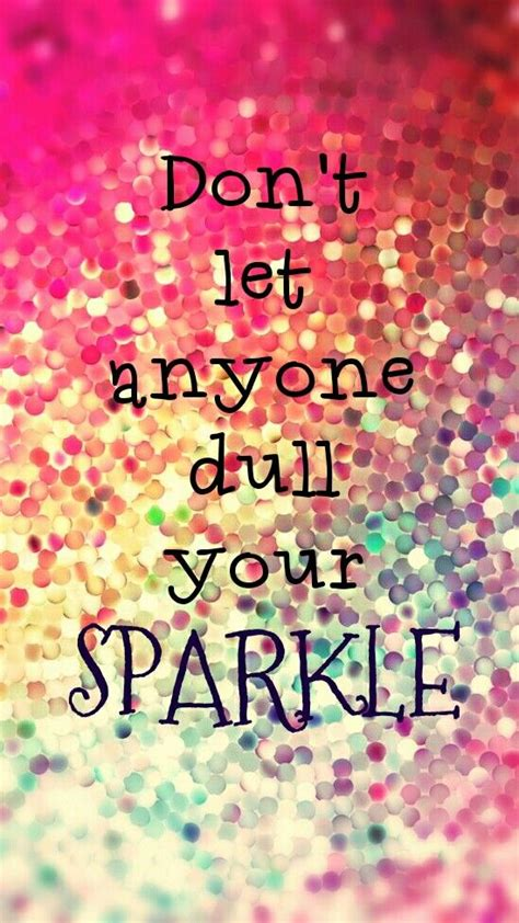 dont let anyone dull your sparkle quotes to be your and need to
