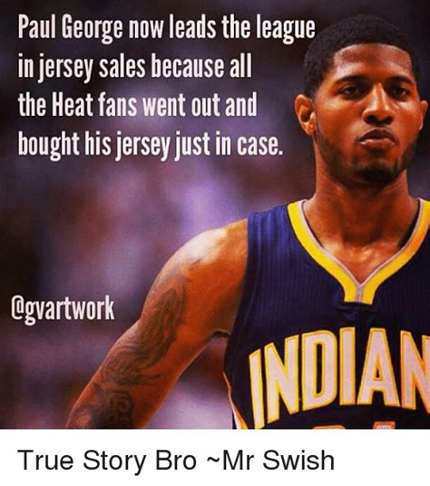 True Story Bro Meme - paul george now leads the league in jersey sales because all the heat fans went out and bought
