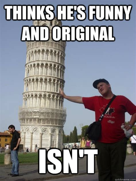 Funny Memes About Idiots - thinks he s funny and original isn t idiot tourist quickmeme