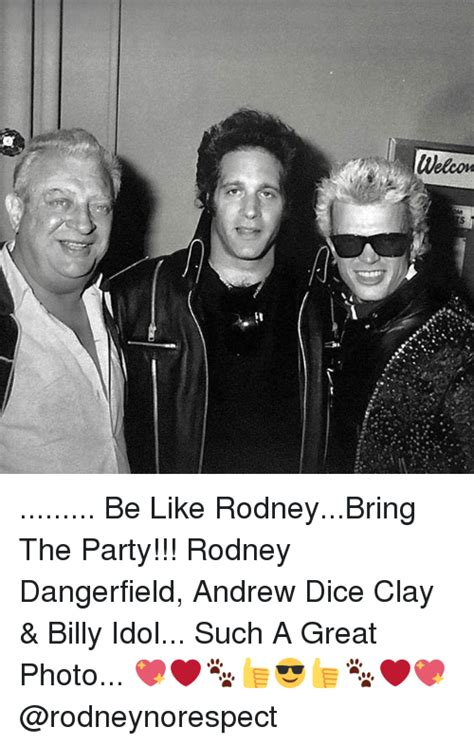 Andrew Dice Clay Meme - welcom be like rodneybring the party rodney dangerfield andrew dice clay billy idol such a
