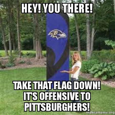 Hey You There Meme - hey you there take that flag down it s offensive to pittsburghers make a meme
