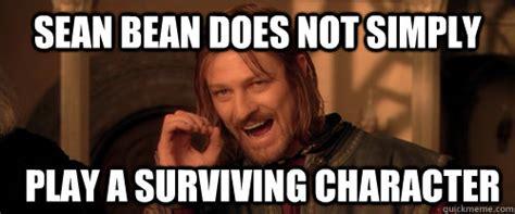 Sean Bean Memes - sean bean does not simply play a surviving character mordor quickmeme