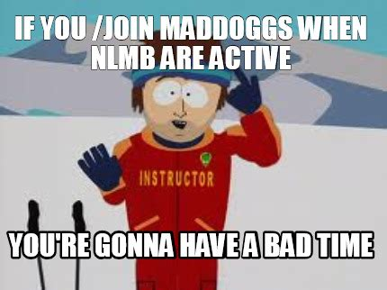 Bad Time Meme Generator - meme creator if you join maddoggs when nlmb are active you re gonna have a bad time meme