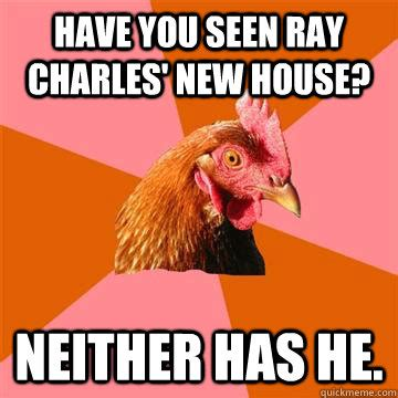 Ray Charles Memes - have you seen ray charles new house neither has he anti joke chicken quickmeme