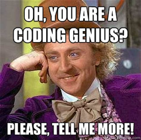 Cold Calling Meme - oh you are a coding genius please tell me more condescending wonka quickmeme