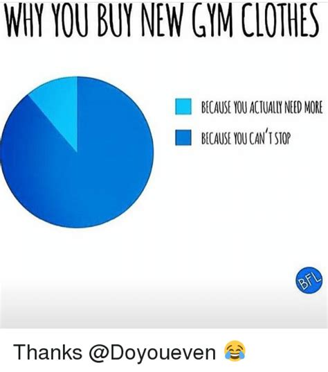Gym Clothes Meme - why you buy new gym clothes because you actually need more because youcan i stop thanks