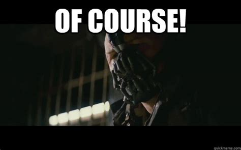Of Course Meme - of course badass bane quickmeme