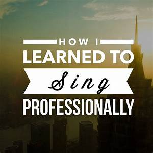 How I Learned To Sing Professionally - philip hernández