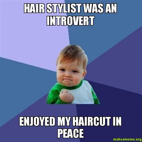 Hairstylist Memes - hair stylist was an introvert enjoyed my haircut in peace success kid make a meme