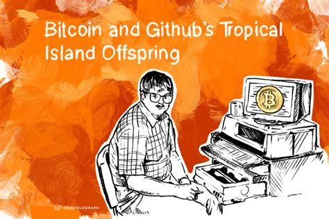 bitcoin github bitcoin and github s tropical island offspring cointelegraph