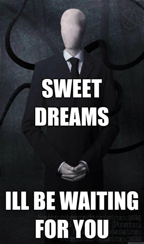 Sweet Dreams Meme - sweet dreams ill be waiting for you slenderman quickmeme