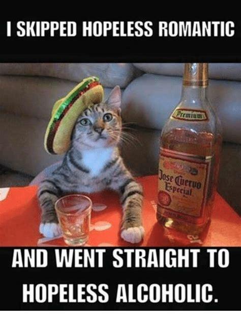 Alcoholic Meme - i skipped hopeless romantic premium pecial and went straight to hopeless alcoholic alcohol