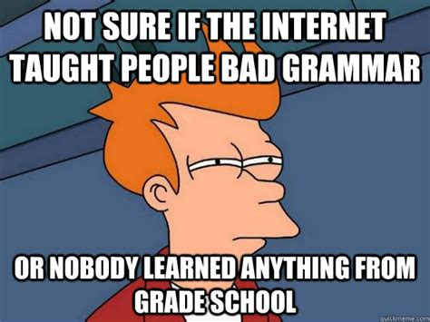 Bad Grammar Meme - not sure if the internet taught people bad grammar or nobody learned anything from grade school
