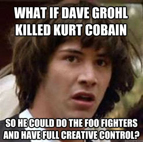 Dave Grohl Memes - what if dave grohl killed kurt cobain so he could do the foo fighters and have full creative