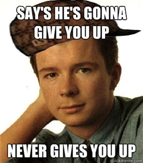 Never Gonna Give You Up Meme - say s he s gonna give you up never gives you up scumbag rick quickmeme