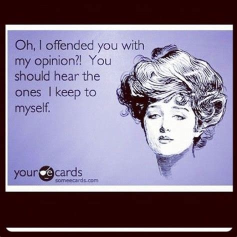 i offend you with my opinion you should hear the ones i