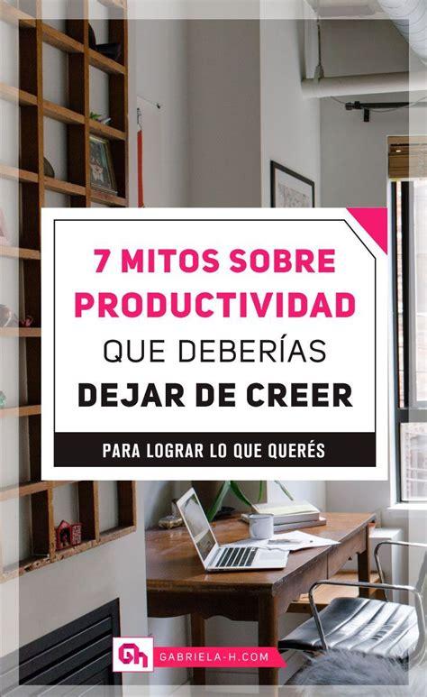 7 mitos sobre productividad que deber 237 as dejar de creer para lograr lo que quer 233 s logra tus