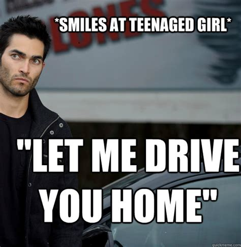 Tyler Memes - smiles at teenaged girl quot let me drive you home quot actual creeper tyler hoechlin quickmeme