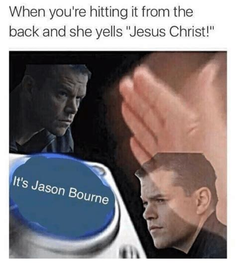Jason Bourne Memes - when you re hitting it from the back and she yells jesus