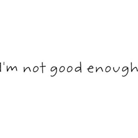 Im Not Good Enough Quotes Quotesgram