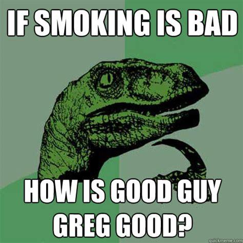 Smoking Is Bad Meme - if smoking is bad how is good guy greg good philosoraptor quickmeme