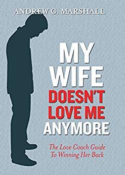 My Wife Doesn't Love Me Anymore The Love Coach Guide To