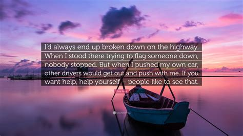 Someone Is There To Help You by Chris Rock Quote I D Always End Up Broken On The