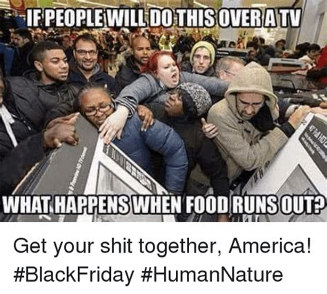 Get Your Shit Together Meme - ifpeoplewill dothisover atv whathappenswhen food runsout get your shit together america