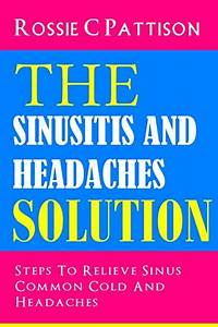 The Sinusitis And Headaches Solution  Steps To Relieve