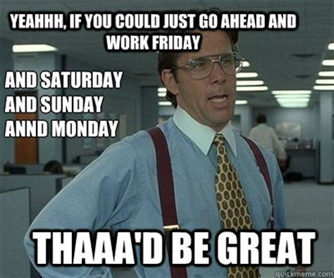 Working On Saturday Meme - that d be great if i could just remember that awesome meme idea i had office space work this