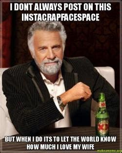 I Love My Wife Meme - i dont always post on this instacrapfacespace but when i do its to let the world know how much i
