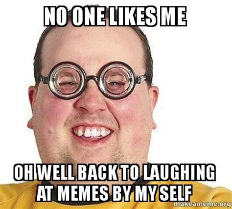 No One Meme - no one likes me oh well back to laughing at memes by my self make a meme
