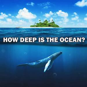 An Unknown Ocean Mysteries How Deep The Ocean Really Is