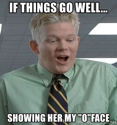 O Meme Face - if things go well showing her my quot o quot face office space o face drew meme generator