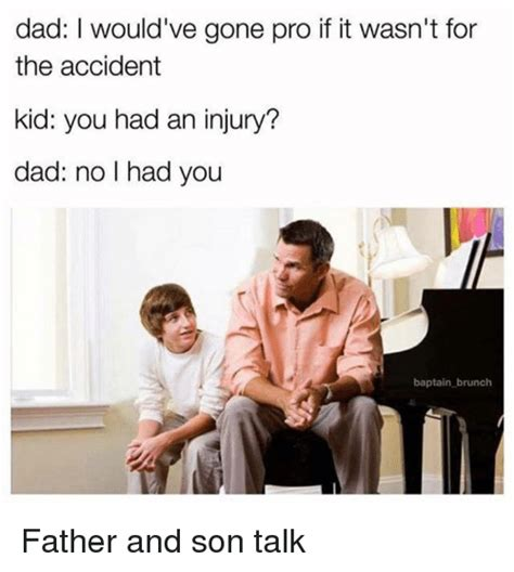 Dad And Son Meme - dad i would ve gone pro if it wasn t for the accident kid you had an injury dad no i had you