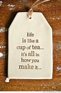 is like a cup of tea it 39 s all in how you make it