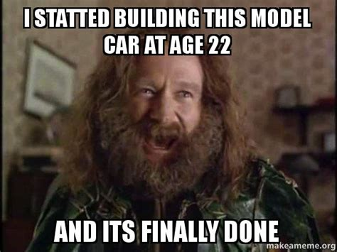 Robin Williams Jumanji Meme - i statted building this model car at age 22 and its finally done robin williams what year is