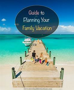 Guide To Planning Your Family Vacation Travel And